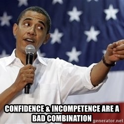 Obama You Mad - Confidence & incompetence are a bad combination