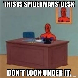 and im just sitting here masterbating - this is Spidermans' desk don't look under it.