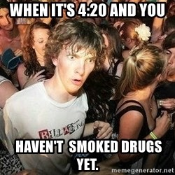 -Sudden Clarity Clarence - When it's 4:20 and you  HAVEN'T  smoked drugs yet.