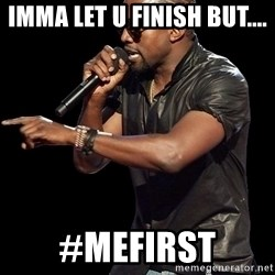 Kanye West - imma let u finish but.... #mefirst