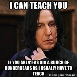 Professor Snape - I can teach you  if you aren't as big a bunch of dunderheads as I usually have to teach