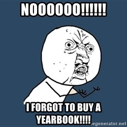Y U No - NOOOOOO!!!!!! I forgot to buy a yearbook!!!!