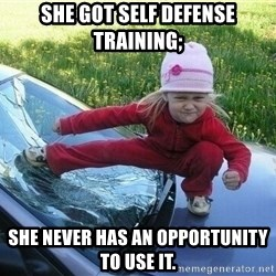 Angry Karate Girl - she got self defense training; she never has an opportunity to use it.