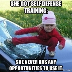 Angry Karate Girl - she got self defense training; she never has any opportunities to use it.