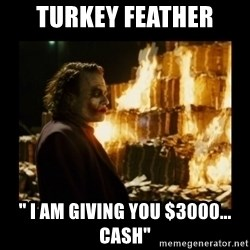 "Not about the money joker - Turkey Feather "" i am giving you $3000... cash"""