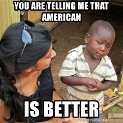 skeptical black kid - You are telling me that American  IS better