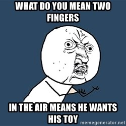 Y U No - what do you mean two fingers in the air means he wants his toy