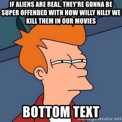 Futurama Fry - If aliens are real, they're gonna be super offended with how willy nilly we kill them in our movies bottom text