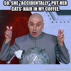 "Dr Evil meme - So, she ""accidentally"" put her cats' hair in my coffee."