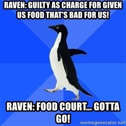 Socially Awkward Penguin - Raven: GUilty as charge for given us food that's bad for us! Raven: Food COurt... Gotta go!