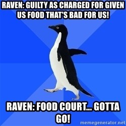 Socially Awkward Penguin - raven: guilty as charged for given us food that's bad for us! Raven: food court... gotta go!