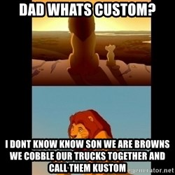 Lion King Shadowy Place - Dad whats custom? I dont know know son we are Browns we cobble Our trucks together and call them kustom