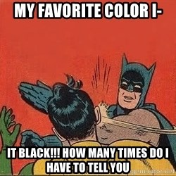 batman slap robin - my FAVORITE color i- it black!!! how many times do i have to tell you