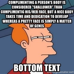 "Futurama Fry - Complimenting a person's body is considered ""shallower"" than complimentig his/her face, but a nice body takes time and dedication to develop whereas a pretty face is simply a matter of genes bottom text"
