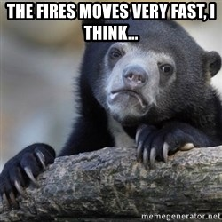 Confession Bear - The fires moves very fast, I think...