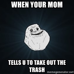 Forever Alone - when your mom tells u to take out the trash