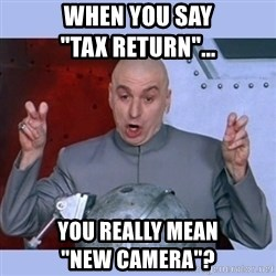 "Dr Evil meme - wHEN YOU SAY                        ""TAX RETURN""... yOU REALLY MEAN                      ""NEW cAMERA""?"