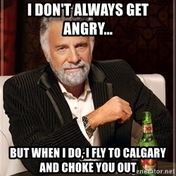 I Dont Always Troll But When I Do I Troll Hard - I don't always get angry... but when i do, i fly to calgary and choke you out