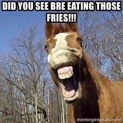 Horse - Did you see Bre eating those Fries!!!