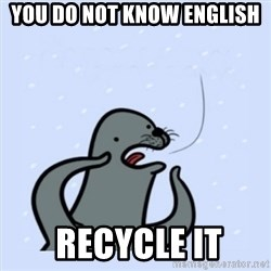 gay seal - You do not know English  recycle it