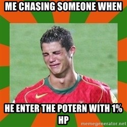 cristianoronaldo - me chasing someone when HE ENTER THE POTERN WITH 1% HP
