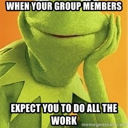 Kermit the frog - when your group members expect you to do all the work