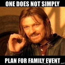 Does not simply walk into mordor Boromir  - One does not simply  Plan for family event