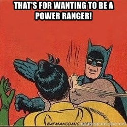 batman slap robin - that's for wanting to be a power ranger!