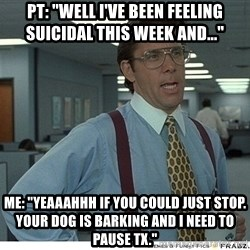 "Yeah If You Could Just - PT: ""Well I've been feeling suicidal this week and..."" ME: ""Yeaaahhh if you could just stop. Your dog is barking and i need to pause tx."""