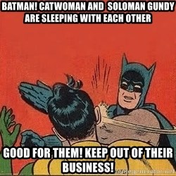 batman slap robin - Batman! catwoman and  soloman gundy are sleeping with each other good for them! keep out of their business!