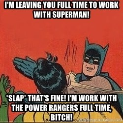 batman slap robin - I'm leaving you full time to work with superman! *slap* that's fine! I'm work with the power rangers full time, bitch!