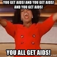 giving oprah - you get aids! and you get aids! and you get aids! YOU ALL GET AIDS!