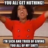 giving oprah - YOU ALL GET NOTHING! i'M SICK AND TRIED OF GIVING YOU ALL OF MY SHIT!