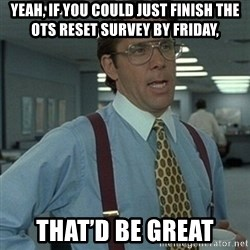 Office Space Boss - Yeah, if you could just finish the OTS Reset survey by Friday, That'd be great