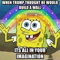 Spongebob - when trump thought he would build a wall  its all in your imagination