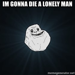 Forever Alone - im gonna die a lonely man