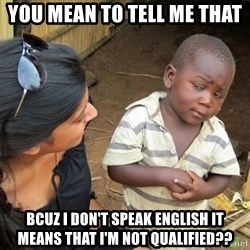 Skeptical 3rd World Kid - YOu mean to tell me that Bcuz i don't speak english it means that i'm not qualified??