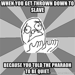 Whyyy??? - WHen you get thrown down to slave  beCause you told the pharaoh to be quiet.