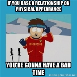 you're gonna have a bad time guy - If you base a relationship on physical appearance You're gonna have a bad time