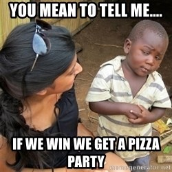 So You're Telling me - yOU MEAN TO TELL ME.... if we win we get a pizza party