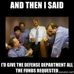 obama laughing  - And then i said I'd give the defense department all the funds requested