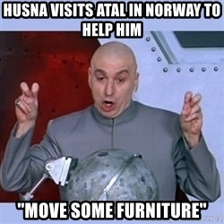 "Dr Evil meme - Husna visits atal in norway to help him  ""MOVE some furniture"""