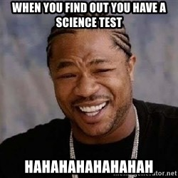 Yo Dawg - When you find out you have a Science Test Hahahahahahahah