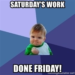 Success Kid - Saturday's work done friday!