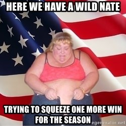 Asinine America - here we have a wild nate trying to squeeze one more win for the season