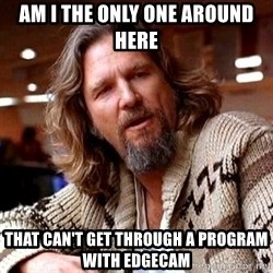 Big Lebowski - am i the only one around here that can't get through a program with edgecam