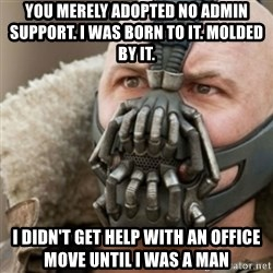 Bane - You MERELY adopted no admin support. I was born to it. MOlded by it.  i didn't get help with an office move until i was a man