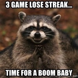 evil raccoon - 3 game lose streak... time for a boom baby