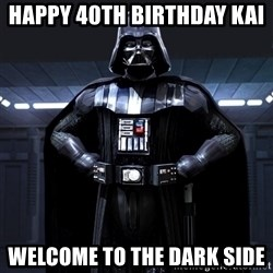 Darth Vader - Happy 40th birthday Kai  Welcome to the dark side