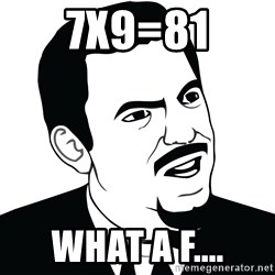 Are you serious face  - 7X9=81 What a f....